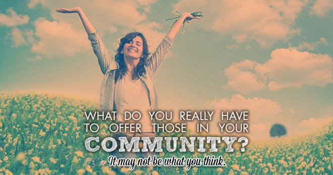 What do you really have to offer those in your community? It may not be what you think